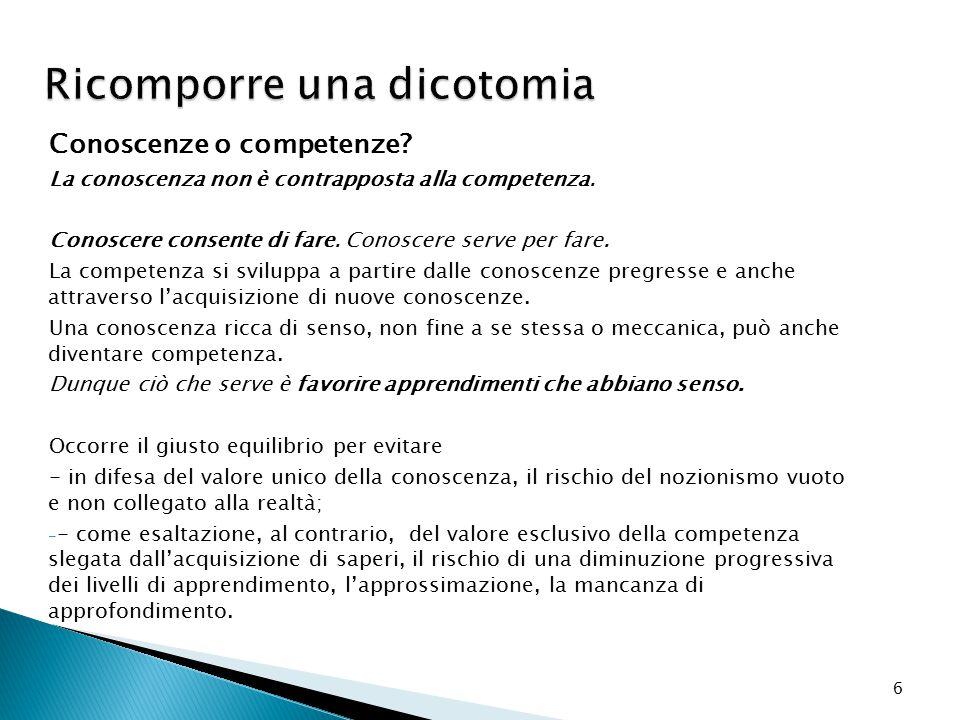 6 Ricomporre una dicotomia Conoscenze o competenze? La conoscenza non è contrapposta alla competenza. Conoscere consente di fare. Conoscere serve per