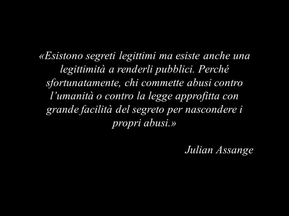 «Esistono segreti legittimi ma esiste anche una legittimità a renderli pubblici.