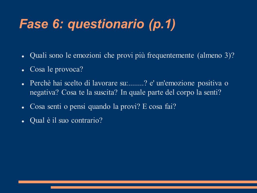 Fase 6: questionario (p.1) Quali sono le emozioni che provi più frequentemente (almeno 3)? Cosa le provoca? Perchè hai scelto di lavorare su:........?