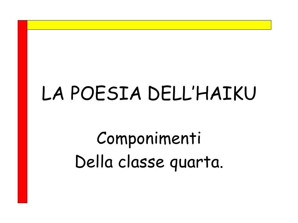 LA POESIA DELL'HAIKU Componimenti Della classe quarta.