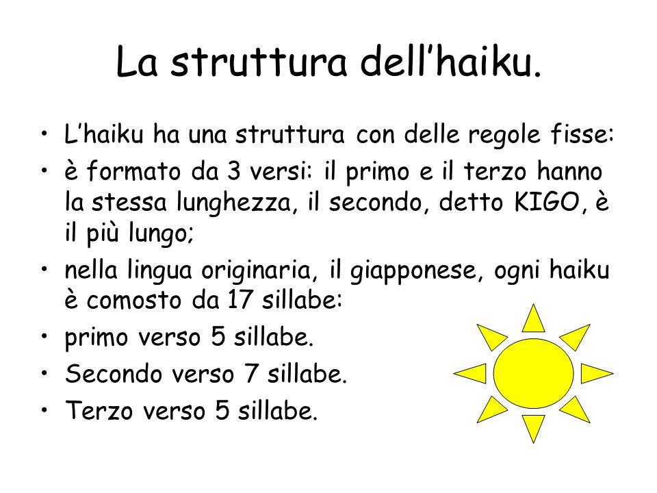 La struttura dell'haiku. L'haiku ha una struttura con delle regole fisse: è formato da 3 versi: il primo e il terzo hanno la stessa lunghezza, il seco