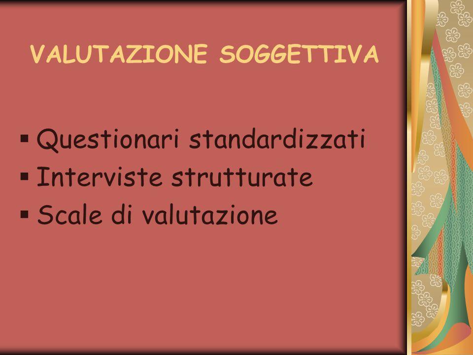 VALUTAZIONE SOGGETTIVA  Questionari standardizzati  Interviste strutturate  Scale di valutazione