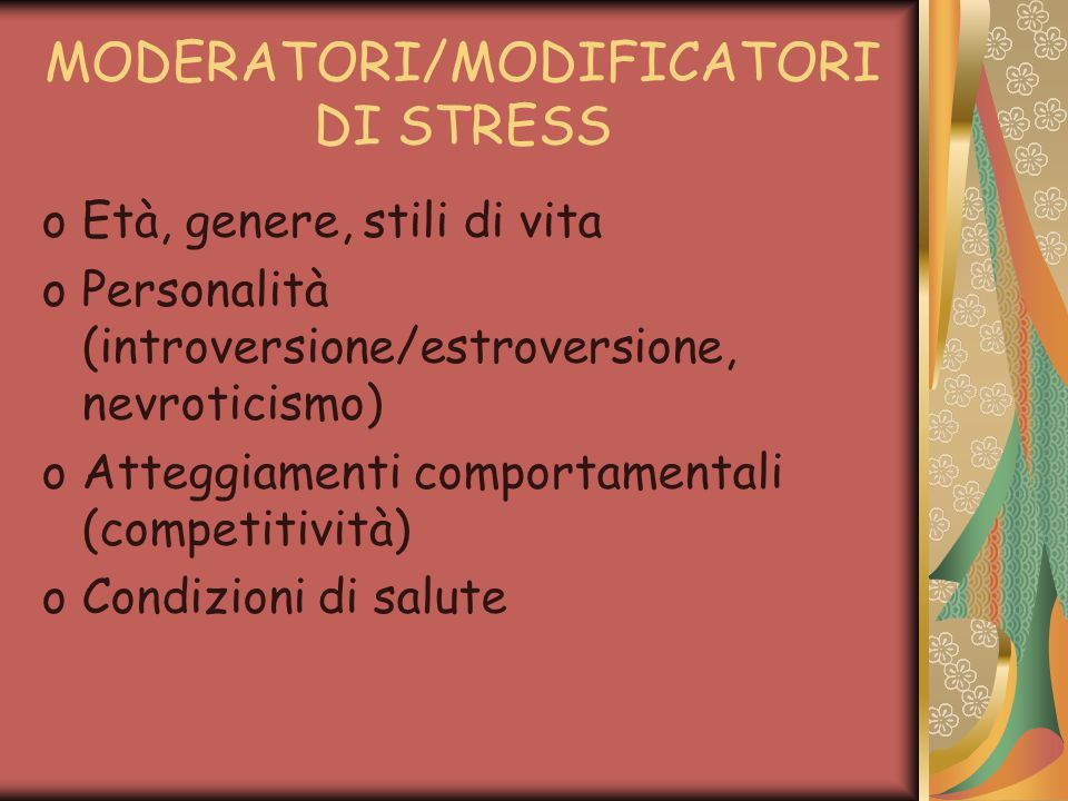 MODERATORI/MODIFICATORI DI STRESS oEtà, genere, stili di vita oPersonalità (introversione/estroversione, nevroticismo) oAtteggiamenti comportamentali (competitività) oCondizioni di salute