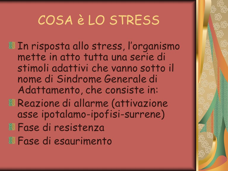 COSA è LO STRESS In risposta allo stress, l'organismo mette in atto tutta una serie di stimoli adattivi che vanno sotto il nome di Sindrome Generale di Adattamento, che consiste in: Reazione di allarme (attivazione asse ipotalamo-ipofisi-surrene) Fase di resistenza Fase di esaurimento