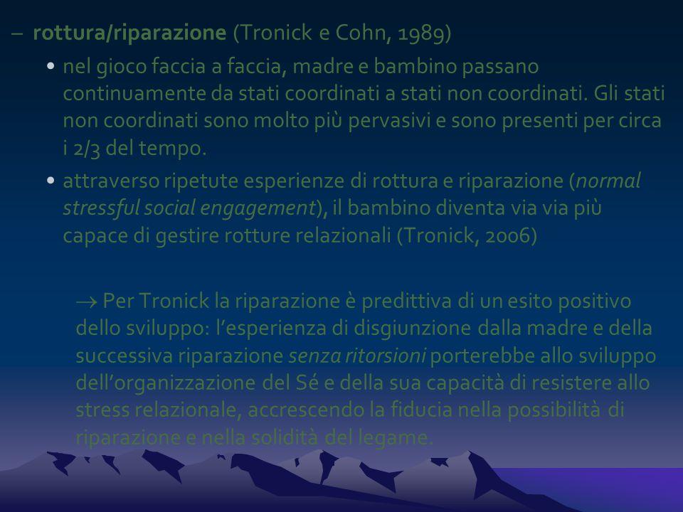 –rottura/riparazione (Tronick e Cohn, 1989) nel gioco faccia a faccia, madre e bambino passano continuamente da stati coordinati a stati non coordinati.