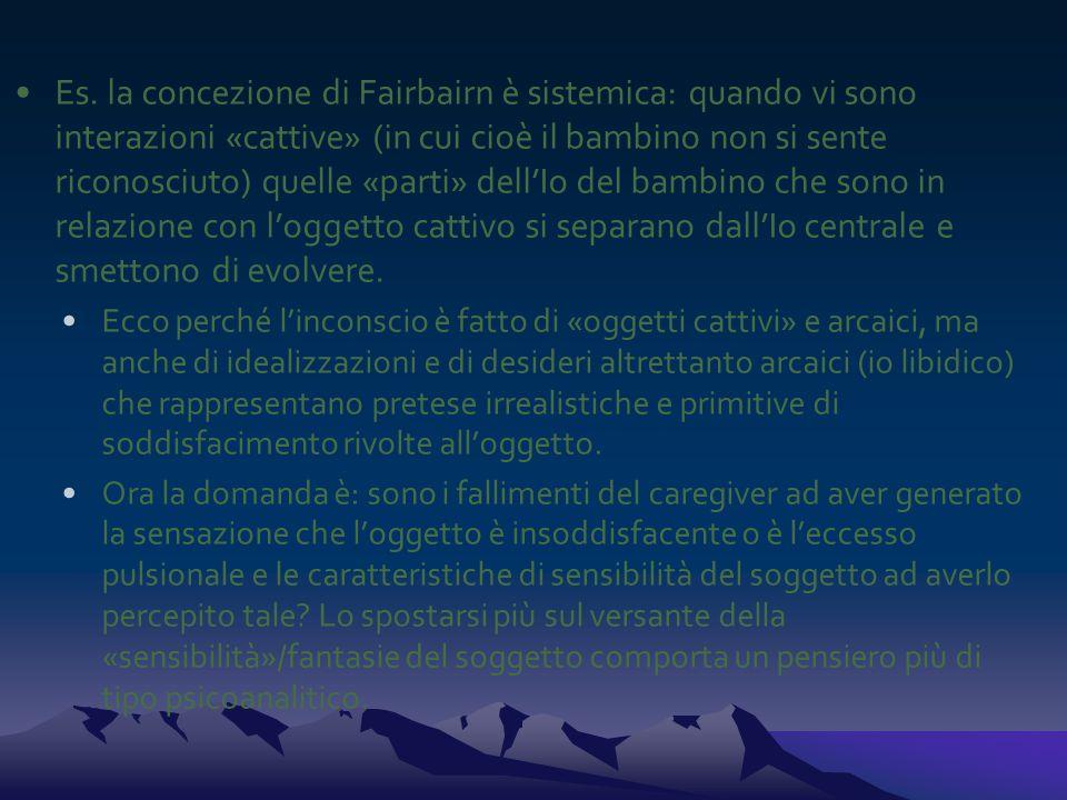 Es. la concezione di Fairbairn è sistemica: quando vi sono interazioni «cattive» (in cui cioè il bambino non si sente riconosciuto) quelle «parti» del
