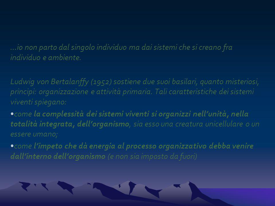 …io non parto dal singolo individuo ma dai sistemi che si creano fra individuo e ambiente. Ludwig von Bertalanffy (1952) sostiene due suoi basilari, q