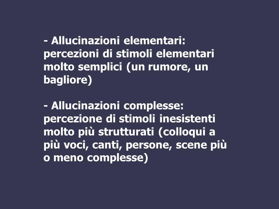 - Allucinazioni elementari: percezioni di stimoli elementari molto semplici (un rumore, un bagliore) - Allucinazioni complesse: percezione di stimoli