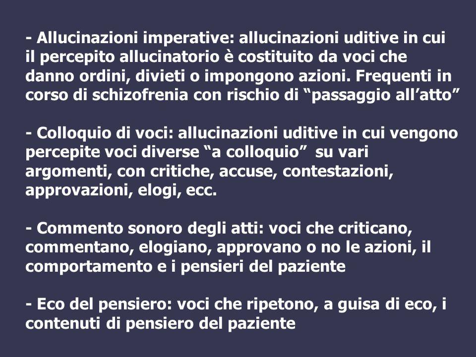 - Allucinazioni imperative: allucinazioni uditive in cui il percepito allucinatorio è costituito da voci che danno ordini, divieti o impongono azioni.