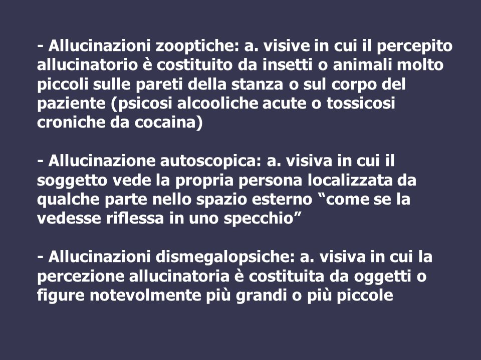 - Allucinazioni zooptiche: a. visive in cui il percepito allucinatorio è costituito da insetti o animali molto piccoli sulle pareti della stanza o sul