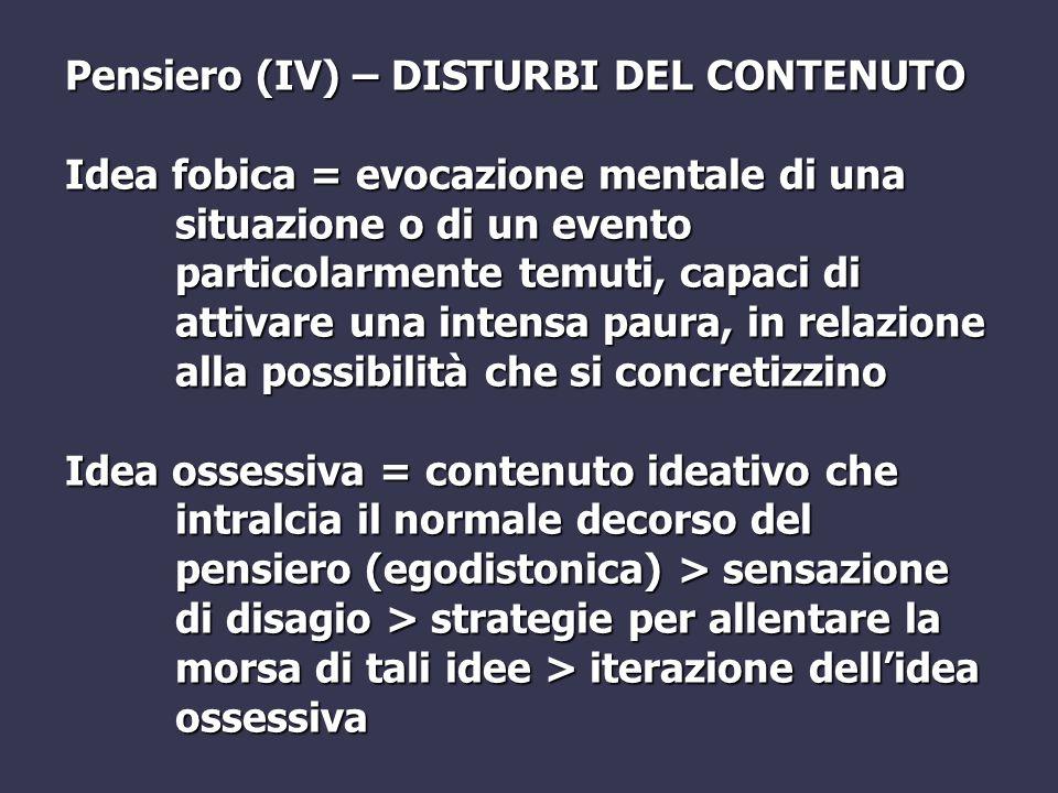 Pensiero (IV) – DISTURBI DEL CONTENUTO Idea fobica = evocazione mentale di una situazione o di un evento particolarmente temuti, capaci di attivare un