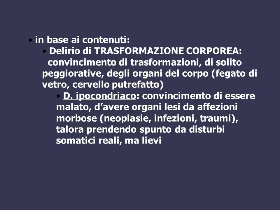 in base ai contenuti: Delirio di TRASFORMAZIONE CORPOREA: convincimento di trasformazioni, di solito peggiorative, degli organi del corpo (fegato di v