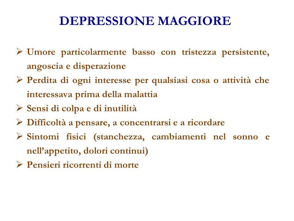 DEPRESSIONE MAGGIORE  Umore particolarmente basso con tristezza persistente, angoscia e disperazione  Perdita di ogni interesse per qualsiasi cosa o