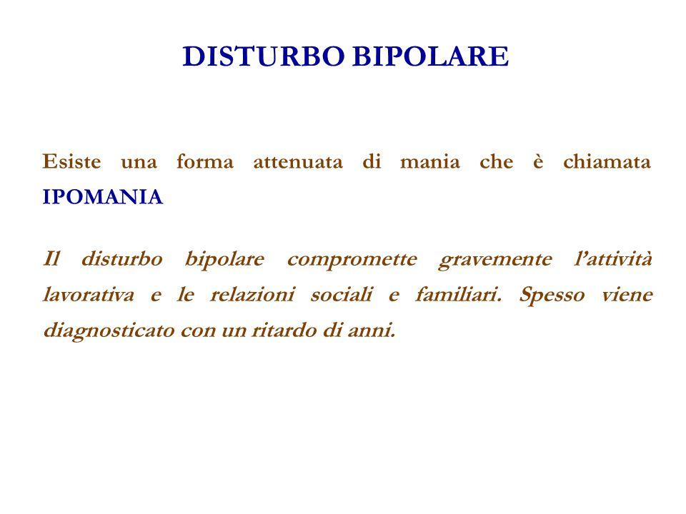 DISTURBO BIPOLARE Esiste una forma attenuata di mania che è chiamata IPOMANIA Il disturbo bipolare compromette gravemente l'attività lavorativa e le r