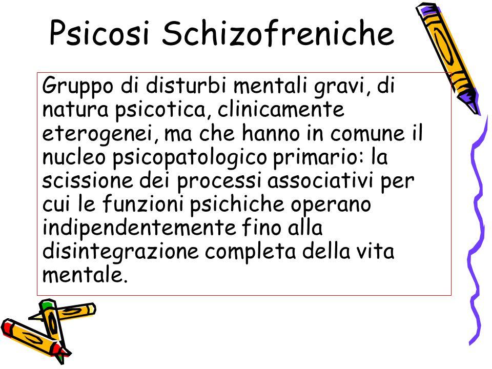 Psicosi Schizofreniche Gruppo di disturbi mentali gravi, di natura psicotica, clinicamente eterogenei, ma che hanno in comune il nucleo psicopatologic