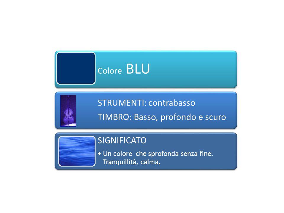 Colore BLU STRUMENTI: contrabasso TIMBRO: Basso, profondo e scuro SIGNIFICATO Un colore che sprofonda senza fine. Tranquillità, calma.