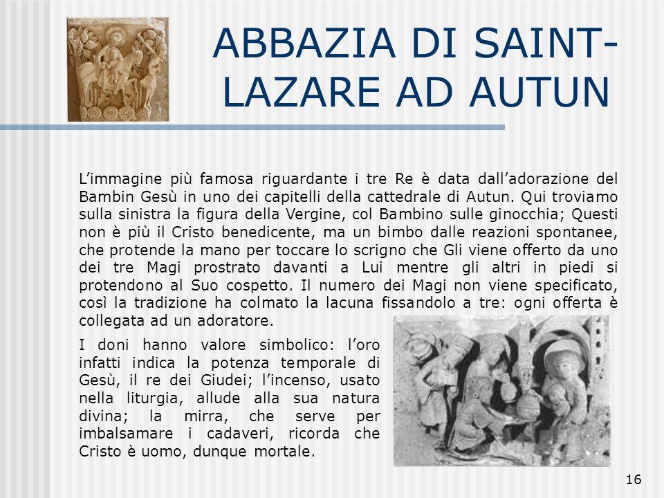 16 ABBAZIA DI SAINT- LAZARE AD AUTUN L'immagine più famosa riguardante i tre Re è data dall'adorazione del Bambin Gesù in uno dei capitelli della catt