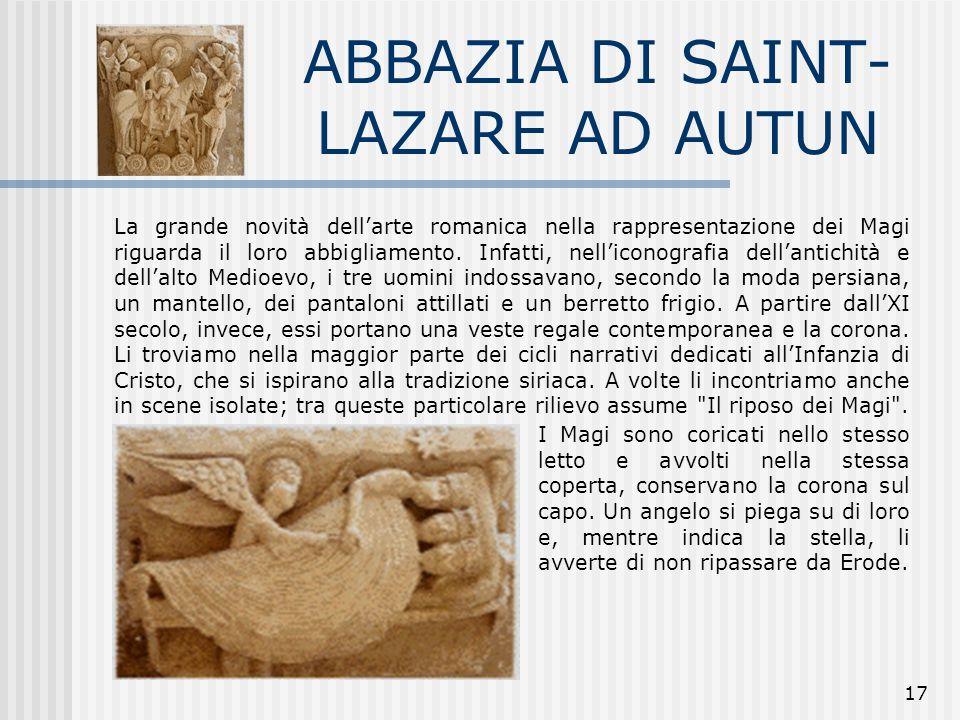 17 ABBAZIA DI SAINT- LAZARE AD AUTUN La grande novità dell'arte romanica nella rappresentazione dei Magi riguarda il loro abbigliamento. Infatti, nell