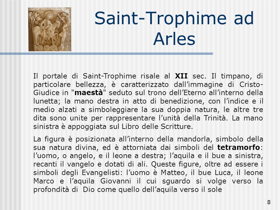 8 Saint-Trophime ad Arles Il portale di Saint-Trophime risale al XII sec. Il timpano, di particolare bellezza, è caratterizzato dall'immagine di Crist