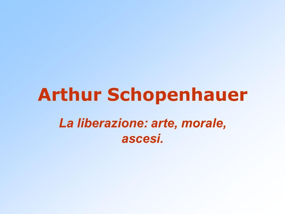 Arthur Schopenhauer La liberazione: arte, morale, ascesi.