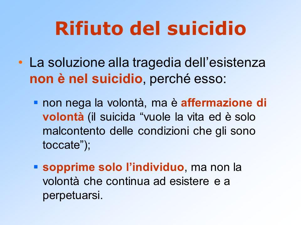 Rifiuto del suicidio La soluzione alla tragedia dell'esistenza non è nel suicidio, perché esso:  non nega la volontà, ma è affermazione di volontà (i