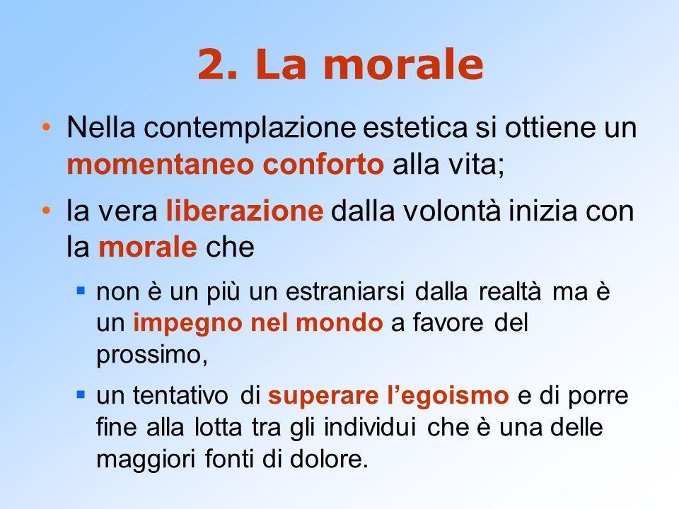 2. La morale Nella contemplazione estetica si ottiene un momentaneo conforto alla vita; la vera liberazione dalla volontà inizia con la morale che  n