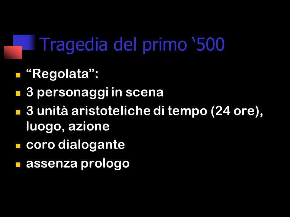 Tragedia del primo '500 Regolata : 3 personaggi in scena 3 unità aristoteliche di tempo (24 ore), luogo, azione coro dialogante assenza prologo