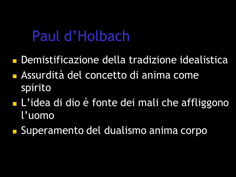 Paul d'Holbach Demistificazione della tradizione idealistica Assurdità del concetto di anima come spirito L'idea di dio è fonte dei mali che affliggono l'uomo Superamento del dualismo anima corpo