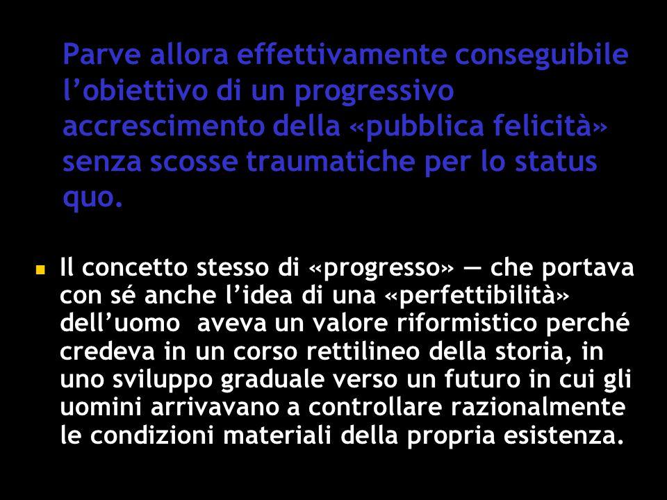 Parve allora effettivamente conseguibile l'obiettivo di un progressivo accrescimento della «pubblica felicità» senza scosse traumatiche per lo status quo.