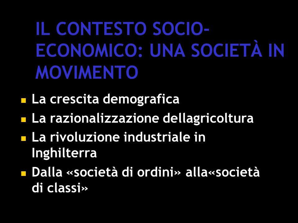IL CONTESTO SOCIO- ECONOMICO: UNA SOCIETÀ IN MOVIMENTO La crescita demografica La razionalizzazione dellagricoltura La rivoluzione industriale in Inghilterra Dalla «società di ordini» alla«società di classi»
