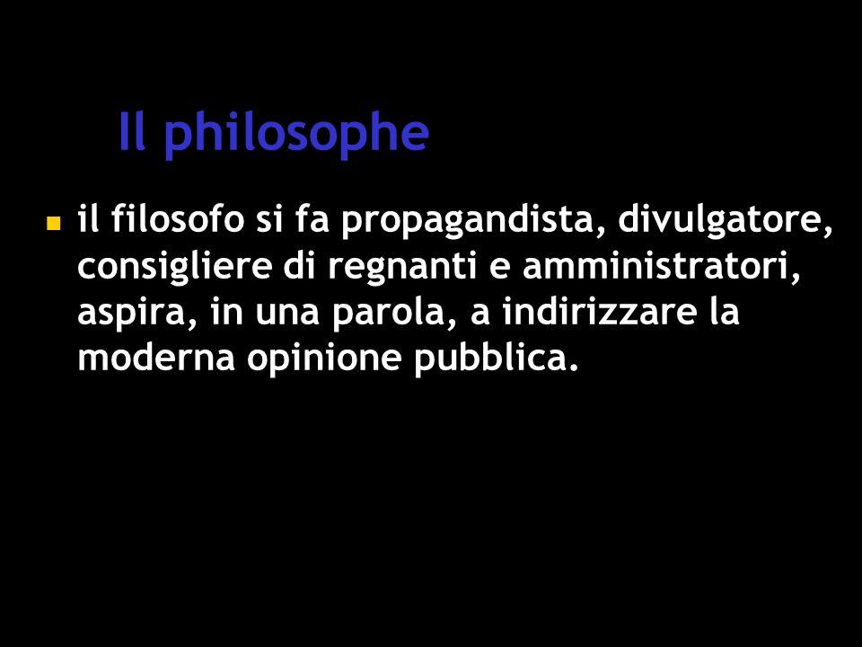 Il philosophe il filosofo si fa propagandista, divulgatore, consigliere di regnanti e amministratori, aspira, in una parola, a indirizzare la moderna opinione pubblica.