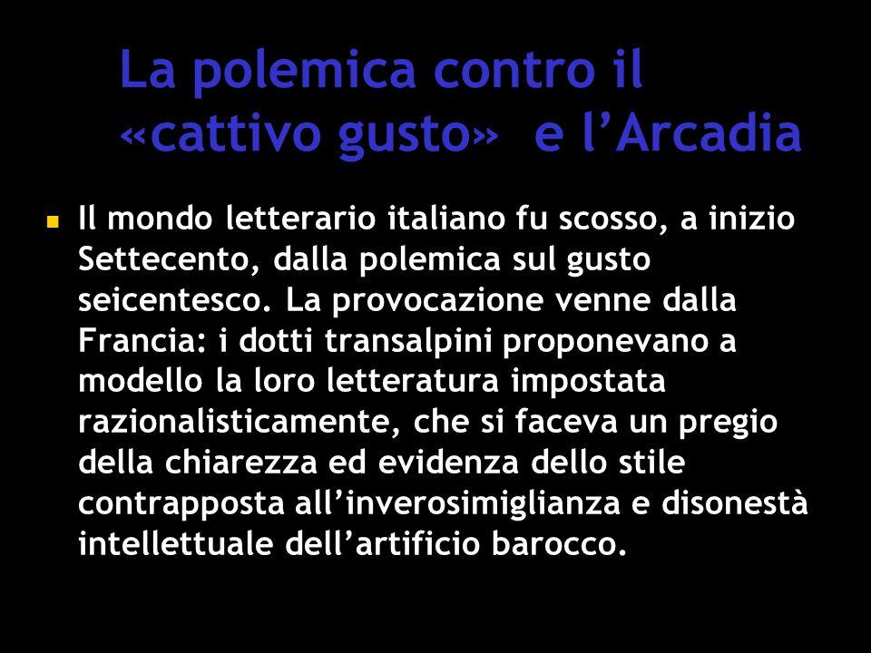 La polemica contro il «cattivo gusto» e l'Arcadia Il mondo letterario italiano fu scosso, a inizio Settecento, dalla polemica sul gusto seicentesco.