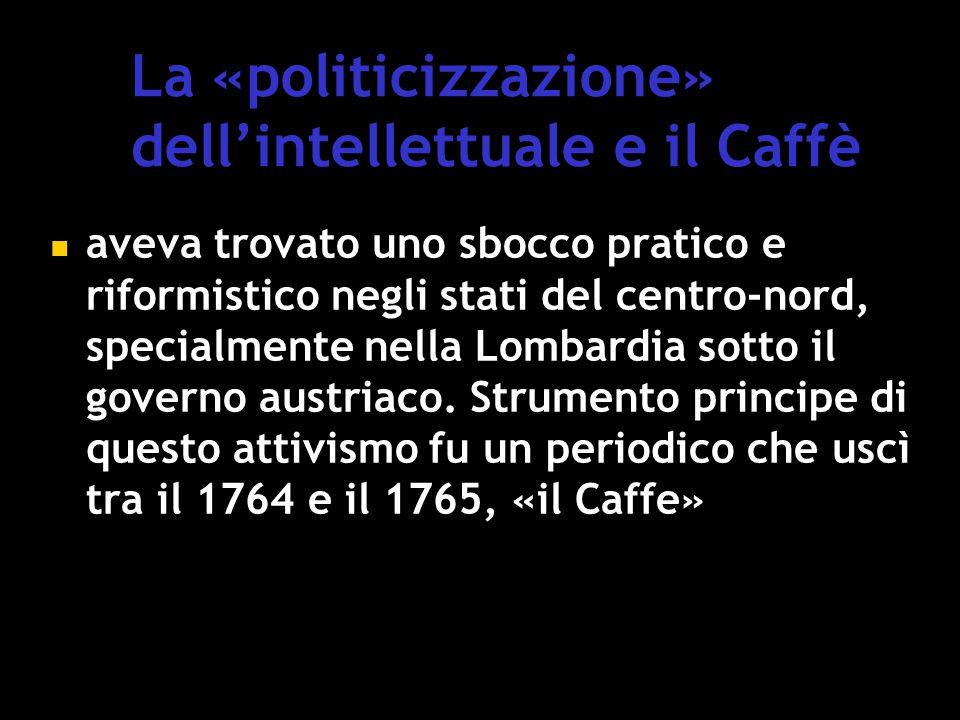 La «politicizzazione» dell'intellettuale e il Caffè aveva trovato uno sbocco pratico e riformistico negli stati del centro-nord, specialmente nella Lombardia sotto il governo austriaco.