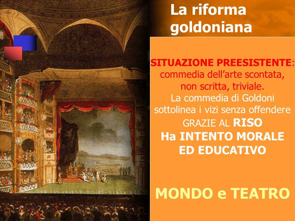 La riforma goldoniana SITUAZIONE PREESISTENTE: commedia dell'arte scontata, non scritta, triviale.