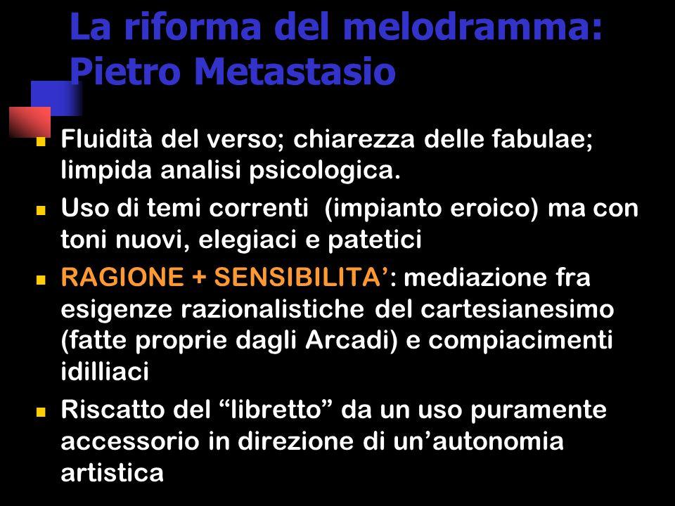 La riforma del melodramma: Pietro Metastasio Fluidità del verso; chiarezza delle fabulae; limpida analisi psicologica.