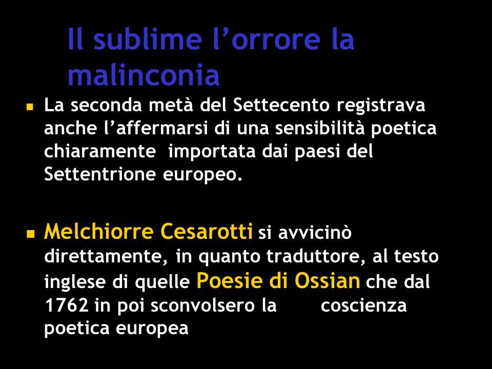 Il sublime l'orrore la malinconia La seconda metà del Settecento registrava anche l'affermarsi di una sensibilità poetica chiaramente importata dai paesi del Settentrione europeo.