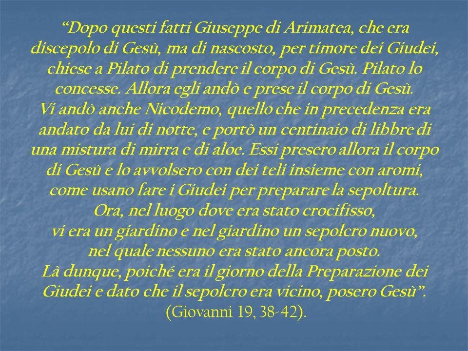 """"""" Dopo questi fatti Giuseppe di Arimatea, che era discepolo di Gesù, ma di nascosto, per timore dei Giudei, chiese a Pilato di prendere il corpo di Ge"""