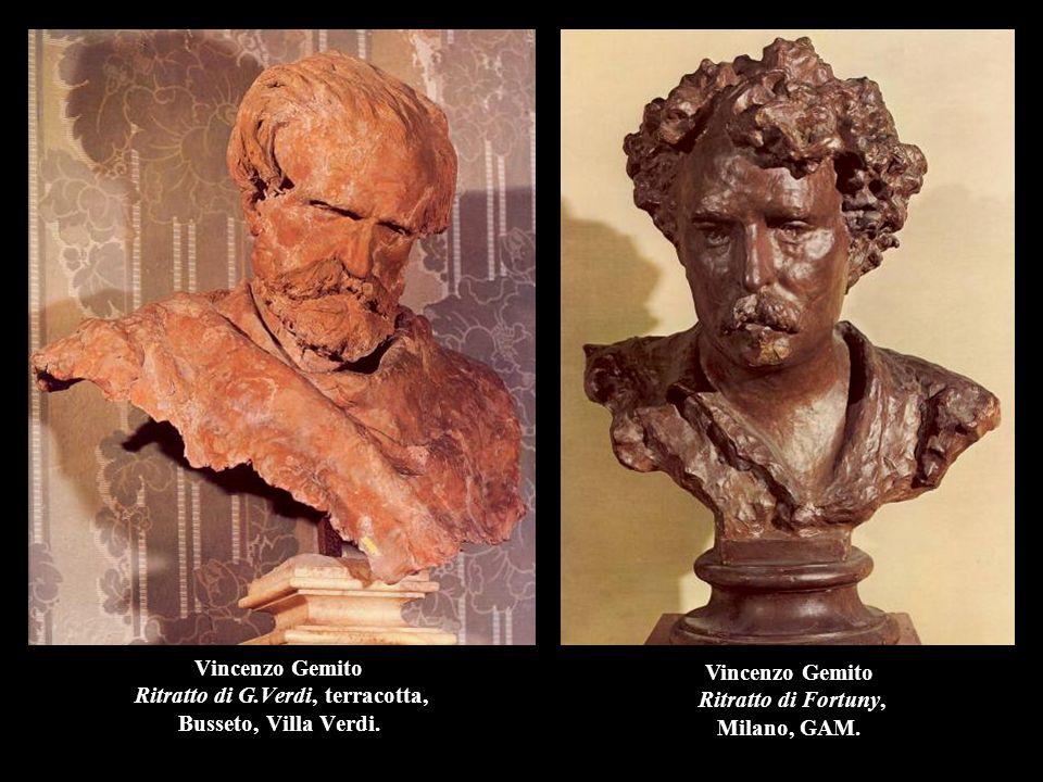 Vincenzo Gemito Ritratto di G.Verdi, terracotta, Busseto, Villa Verdi. Vincenzo Gemito Ritratto di Fortuny, Milano, GAM.