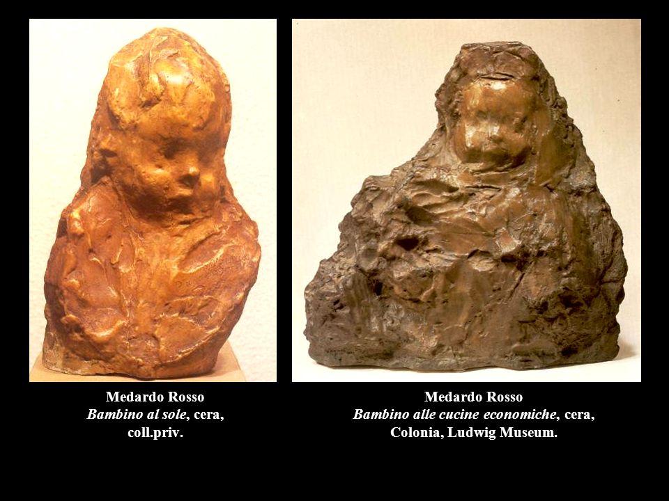 Medardo Rosso Bambino al sole, cera, coll.priv. Medardo Rosso Bambino alle cucine economiche, cera, Colonia, Ludwig Museum.