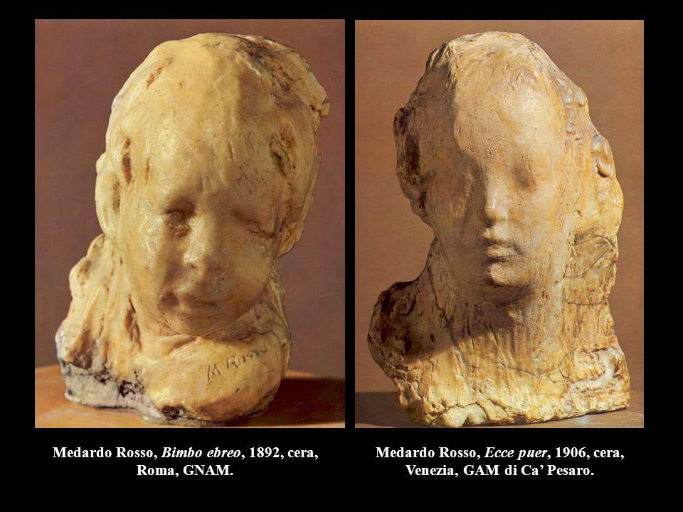 Medardo Rosso, Bimbo ebreo, 1892, cera, Roma, GNAM. Medardo Rosso, Ecce puer, 1906, cera, Venezia, GAM di Ca' Pesaro.