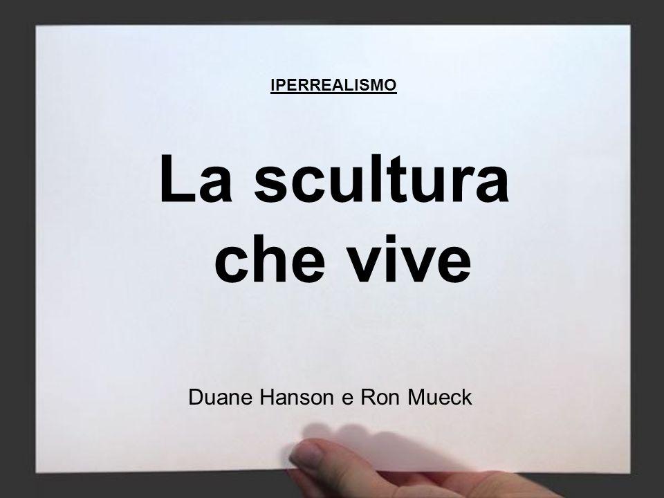 La scultura che vive Duane Hanson e Ron Mueck IPERREALISMO