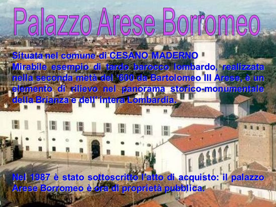 Situata nel comune di CESANO MADERNO Mirabile esempio di tardo barocco lombardo, realizzata nella seconda metà del '600 da Bartolomeo III Arese, è un