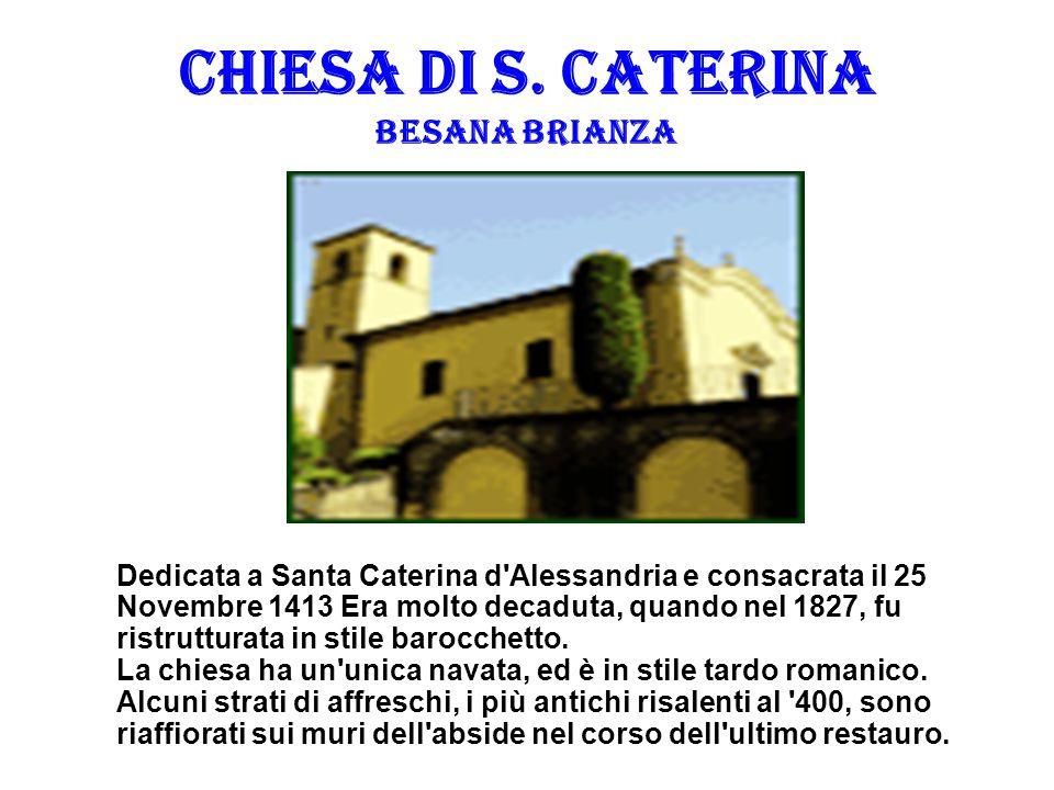 CHIESA DI S. CATERINA BESANA BRIANZA Dedicata a Santa Caterina d'Alessandria e consacrata il 25 Novembre 1413 Era molto decaduta, quando nel 1827, fu
