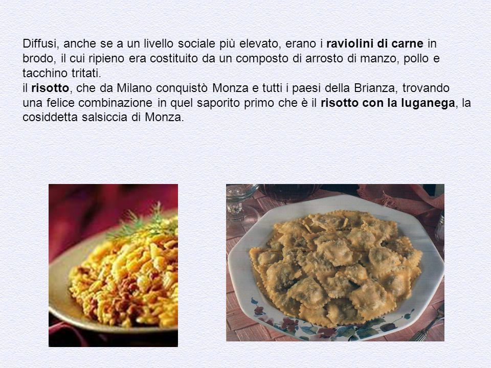 Diffusi, anche se a un livello sociale più elevato, erano i raviolini di carne in brodo, il cui ripieno era costituito da un composto di arrosto di ma