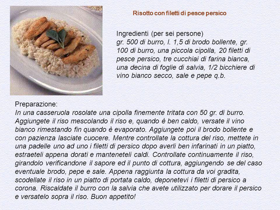 Risotto con filetti di pesce persico Ingredienti (per sei persone) gr. 500 di burro, l. 1,5 di brodo bollente, gr. 100 di burro, una piccola cipolla,