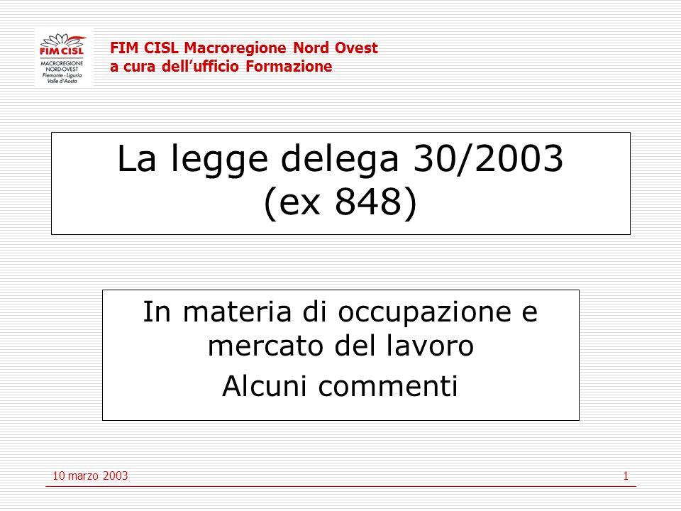 FIM CISL Macroregione Nord Ovest a cura dell'ufficio Formazione 10 marzo 20031 La legge delega 30/2003 (ex 848) In materia di occupazione e mercato del lavoro Alcuni commenti