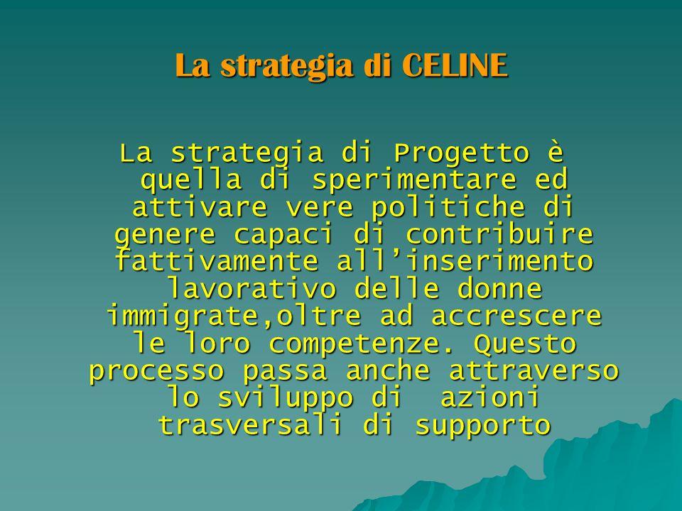 La strategia di CELINE La strategia di Progetto è quella di sperimentare ed attivare vere politiche di genere capaci di contribuire fattivamente all'i