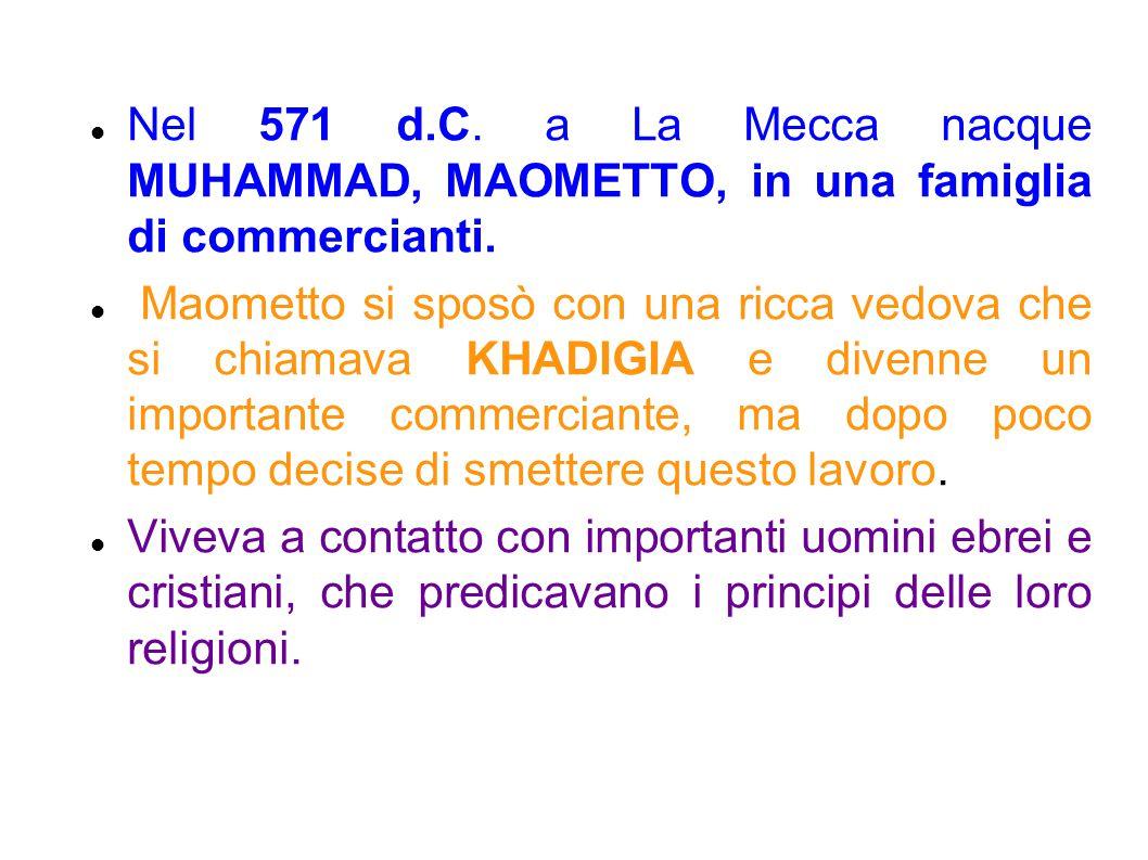 Nel 571 d.C. a La Mecca nacque MUHAMMAD, MAOMETTO, in una famiglia di commercianti. Maometto si sposò con una ricca vedova che si chiamava KHADIGIA e