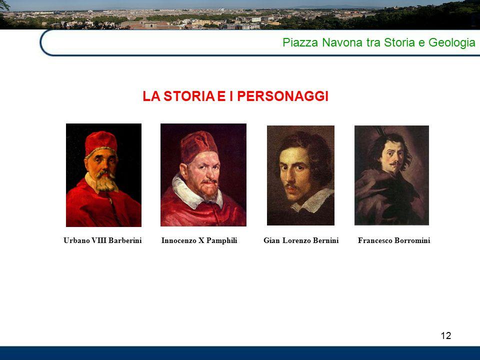 12 Piazza Navona tra Storia e Geologia LA STORIA E I PERSONAGGI Gian Lorenzo BerniniFrancesco BorrominiInnocenzo X PamphiliUrbano VIII Barberini