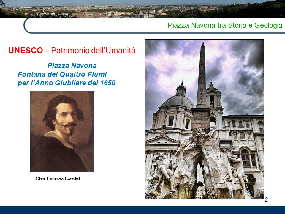 2 Piazza Navona tra Storia e Geologia UNESCO – Patrimonio dell'Umanità Piazza Navona Fontana dei Quattro Fiumi per l'Anno Giubilare del 1650 Gian Lorenzo Bernini